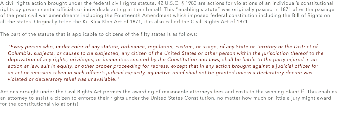 "A civil rights action brought under the federal civil rights statute, 42 U.S.C. § 1983 are actions for violations of an individual's constitutional rights by governmental officials or individuals acting in their behalf. This ""enabling statute"" was originally passed in 1871 after the passage of the post civil war amendments including the Fourteenth Amendment which imposed federal constitution including the Bill of Rights on all the states. Originally titled the Ku Klux Klan Act of 1871, it is also called the Civill Rights Act of 1871. The part of the statute that is applicable to citizens of the fifty states is as follows: ""Every person who, under color of any statute, ordinance, regulation, custom, or usage, of any State or Territory or the District of Columbia, subjects, or causes to be subjected, any citizen of the United States or other person within the jurisdiction thereof to the deprivation of any rights, privileges, or immunities secured by the Constitution and laws, shall be liable to the party injured in an action at law, suit in equity, or other proper proceeding for redress, except that in any action brought against a judicial officer for an act or omission taken in such officer's judicial capacity, injunctive relief shall not be granted unless a declaratory decree was violated or declaratory relief was unavailable."" Actions brought under the Civil Rights Act permits the awarding of reasonable attorneys fees and costs to the winning plaintiff. This enables an attorney to assist a citizen to enforce their rights under the United States Constitution, no matter how much or little a jury might award for the constitutional violation(s)."