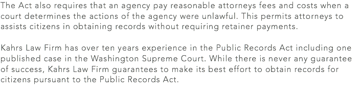 The Act also requires that an agency pay reasonable attorneys fees and costs when a court determines the actions of the agency were unlawful. This permits attorneys to assists citizens in obtaining records without requiring retainer payments. Kahrs Law Firm has over ten years experience in the Public Records Act including one published case in the Washington Supreme Court. While there is never any guarantee of success, Kahrs Law Firm guarantees to make its best effort to obtain records for citizens pursuant to the Public Records Act.